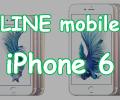 【申し込みはこちら】iPhone 6をLINEモバイルで使う
